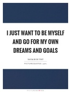 i-just-want-to-be-myself-and-go-for-my-own-dreams-and-goals-quote-1